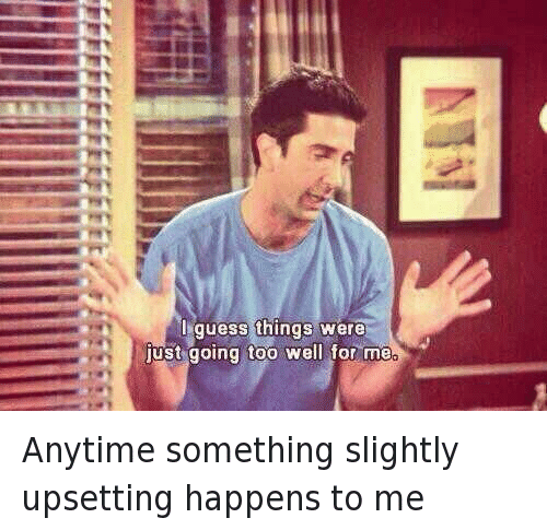 friends memes tv something anytime meme funny excited upsetting slightly happens well wednesday getting things going were guess awkward